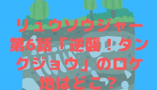 騎士竜戦隊リュウソウジャー第6話「逆襲!タンクジョウ」のロケ地はどこ?