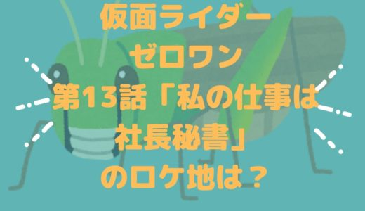 仮面ライダーゼロワン第13話「私の仕事は社長秘書」のロケ地は?祭田ゼット最後のステージの場所は?