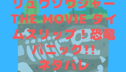 映画騎士竜戦隊リュウソウジャーTHE MOVIE タイムスリップ!恐竜パニック!!のネタバレ!ナダではないガイソーグ登場!