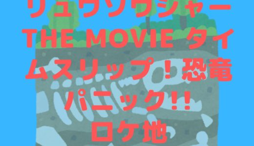 映画騎士竜戦隊リュウソウジャーTHE MOVIE タイムスリップ!恐竜パニック!!のロケ地はどこ?
