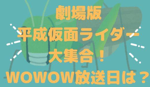 「劇場版 平成仮面ライダー」大集合!スペシャル 仮面ライダーあるあるを語ろう篇のWOWOW放送日はいつ?再放送をチェック!