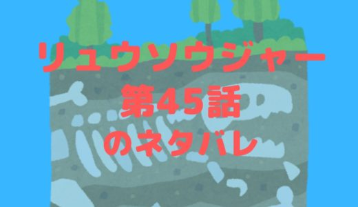 騎士竜戦隊リュウソウジャー最新話2/9放送(第45話)のネタバレ!バンバのセクシーショット炸裂!