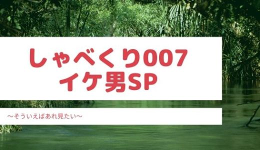 しゃべくり007の一般人イケメンは誰?(3/30放送)見逃し動画配信情報もチェック!